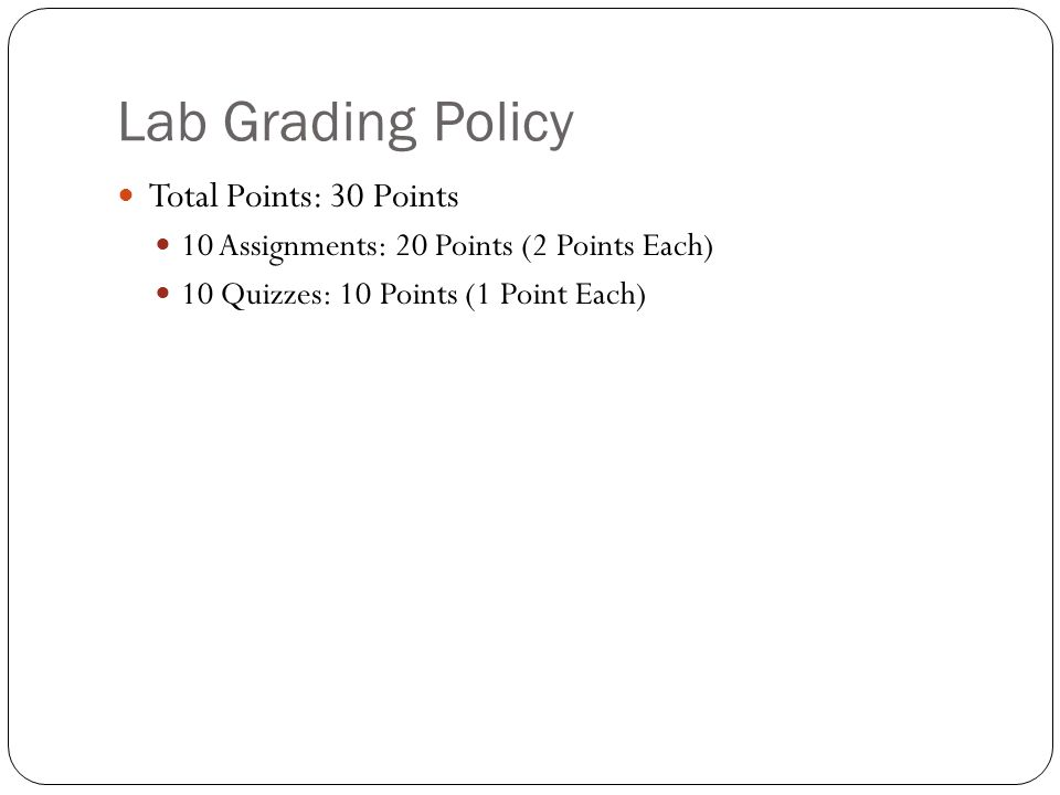Lab Grading Policy Total Points: 30 Points 10 Assignments: 20 Points (2 Points Each) 10 Quizzes: 10 Points (1 Point Each)