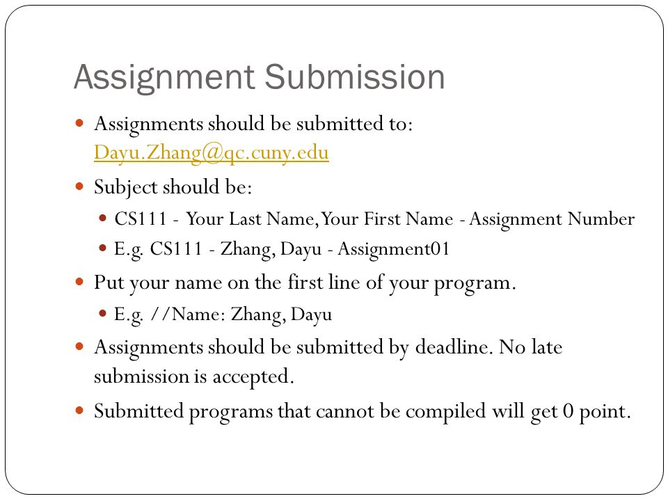 Assignment Submission Assignments should be submitted to:  Subject should be: CS111 - Your Last Name, Your First Name - Assignment Number E.g.