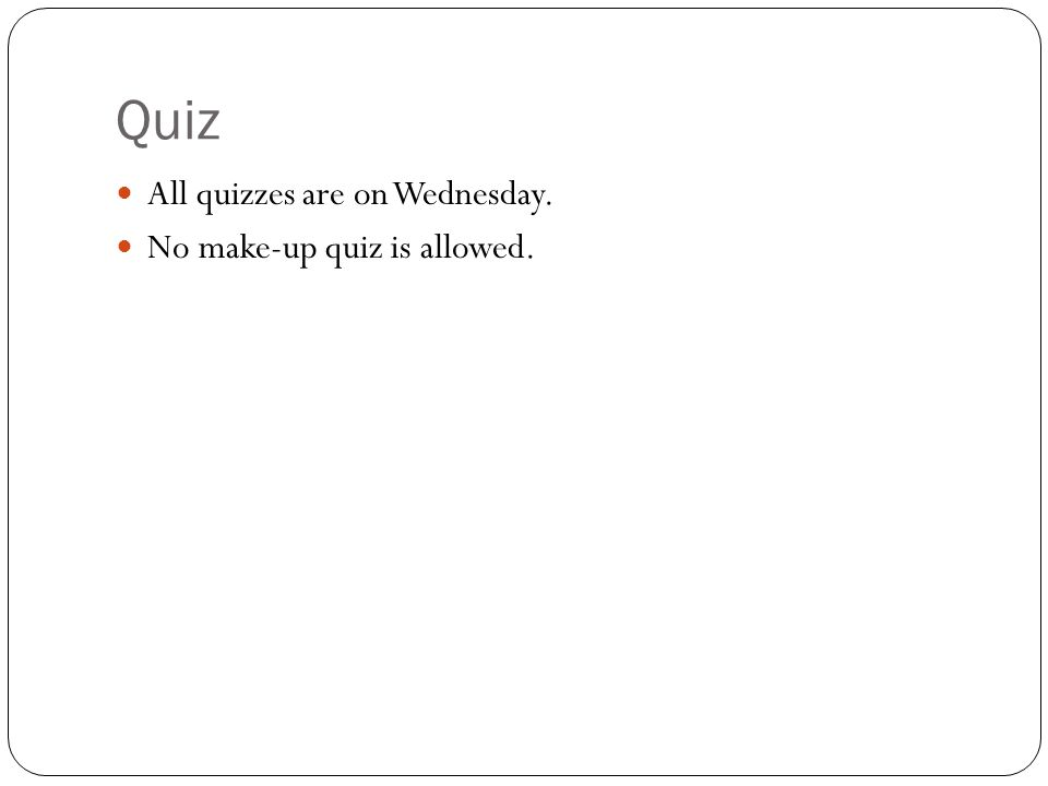 Quiz All quizzes are on Wednesday. No make-up quiz is allowed.