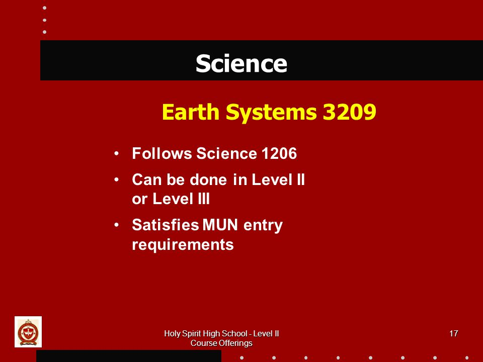 17 Science Earth Systems 3209 Follows Science 1206 Can be done in Level II or Level III Satisfies MUN entry requirements Holy Spirit High School - Level II Course Offerings