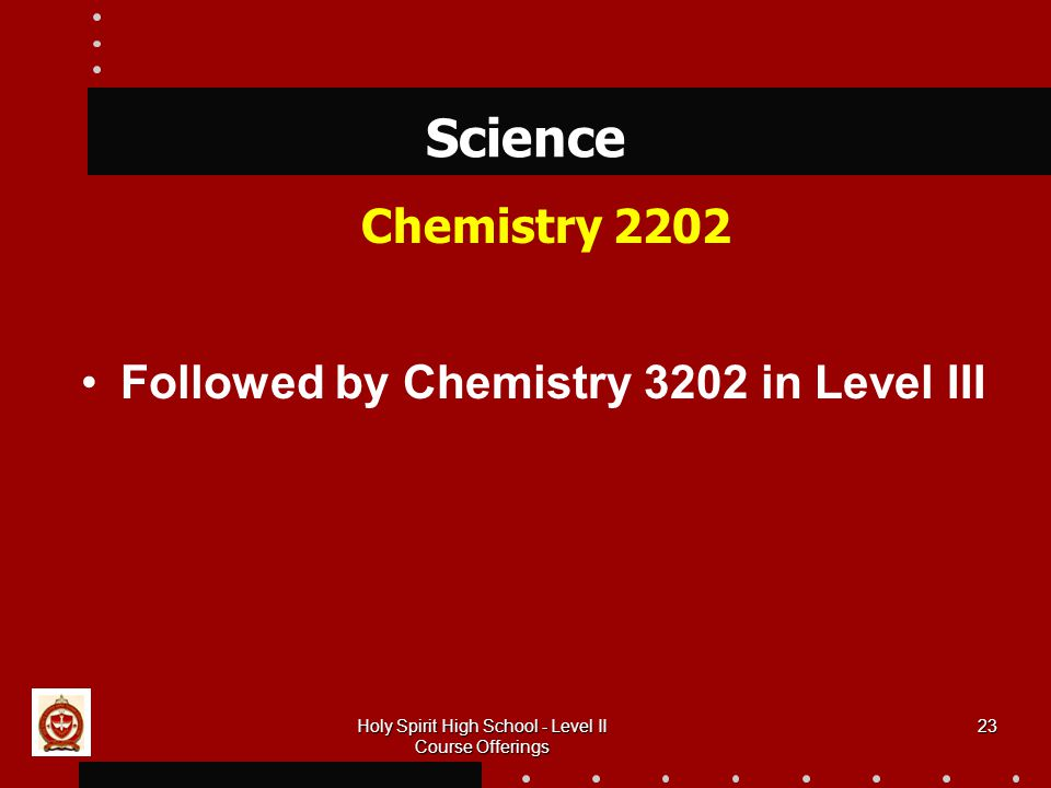 23 Science Followed by Chemistry 3202 in Level III Chemistry 2202 Holy Spirit High School - Level II Course Offerings