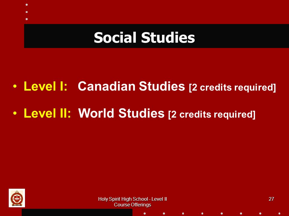 27 Social Studies Level I: Canadian Studies [2 credits required] Level II: World Studies [2 credits required] Holy Spirit High School - Level II Course Offerings