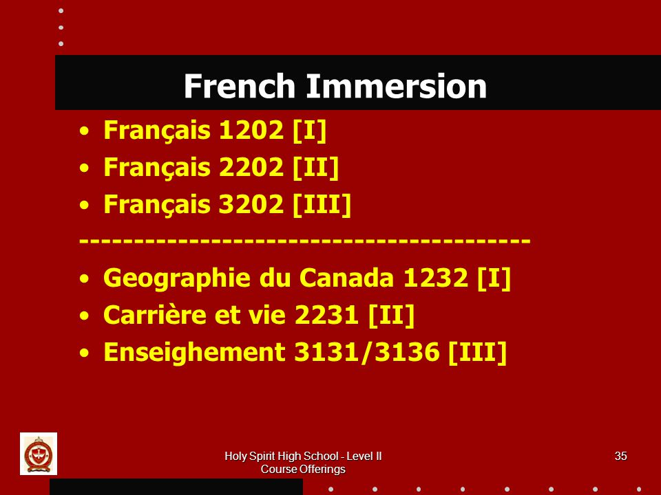 35 French Immersion Français 1202 [I] Français 2202 [II] Français 3202 [III] Geographie du Canada 1232 [I] Carrière et vie 2231 [II] Enseighement 3131/3136 [III] Holy Spirit High School - Level II Course Offerings