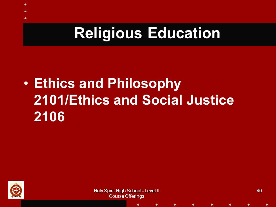 40 Religious Education Ethics and Philosophy 2101/Ethics and Social Justice 2106 Holy Spirit High School - Level II Course Offerings