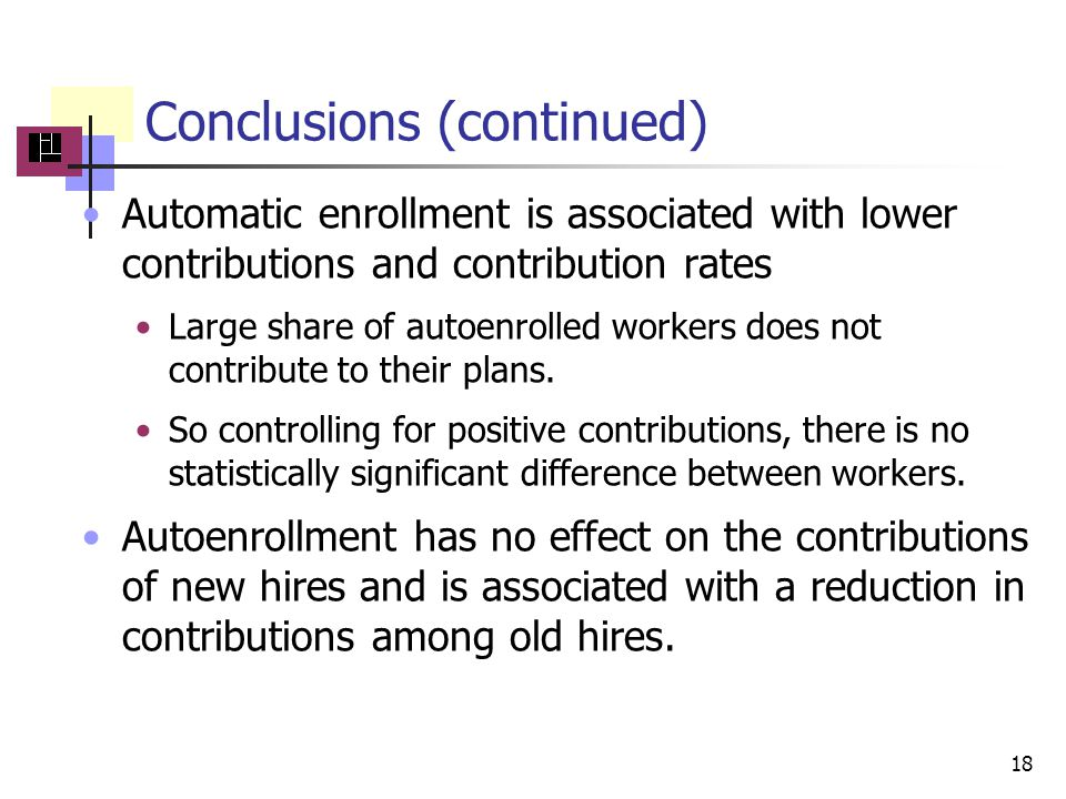 Conclusions (continued) Automatic enrollment is associated with lower contributions and contribution rates Large share of autoenrolled workers does not contribute to their plans.