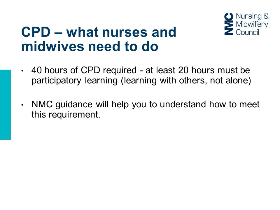 CPD – what nurses and midwives need to do 40 hours of CPD required - at least 20 hours must be participatory learning (learning with others, not alone) NMC guidance will help you to understand how to meet this requirement.