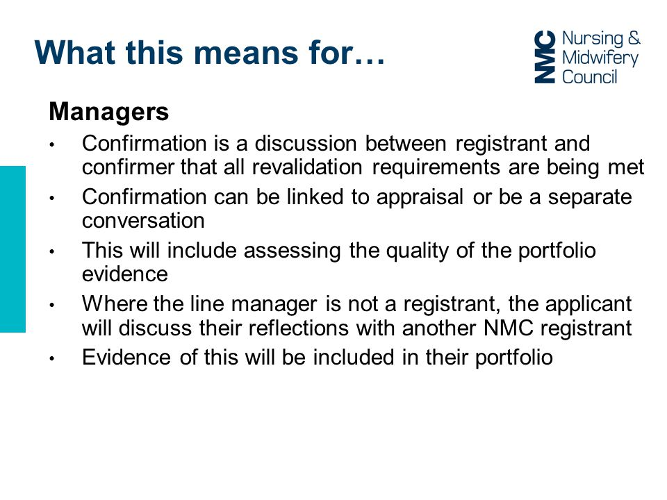 What this means for… Managers Confirmation is a discussion between registrant and confirmer that all revalidation requirements are being met Confirmation can be linked to appraisal or be a separate conversation This will include assessing the quality of the portfolio evidence Where the line manager is not a registrant, the applicant will discuss their reflections with another NMC registrant Evidence of this will be included in their portfolio