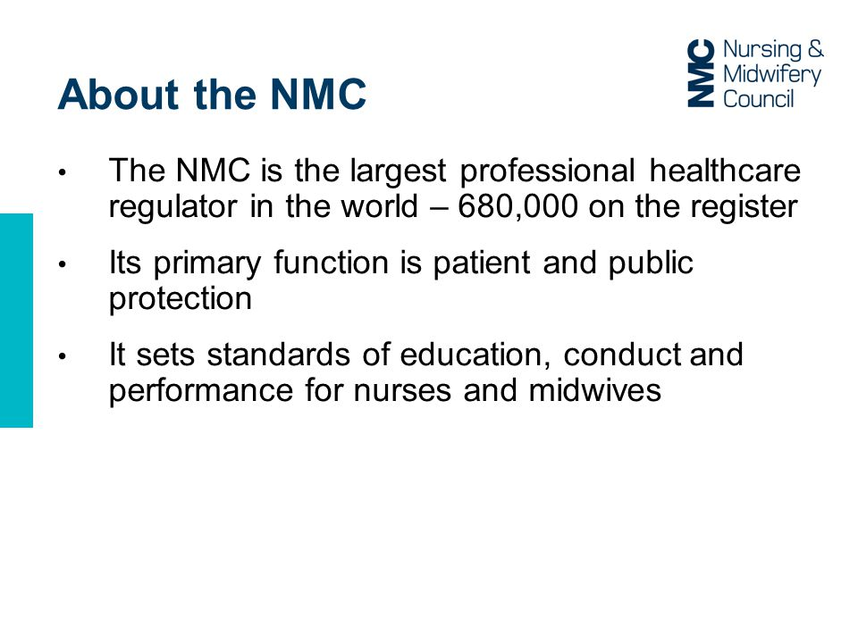 About the NMC The NMC is the largest professional healthcare regulator in the world – 680,000 on the register Its primary function is patient and public protection It sets standards of education, conduct and performance for nurses and midwives