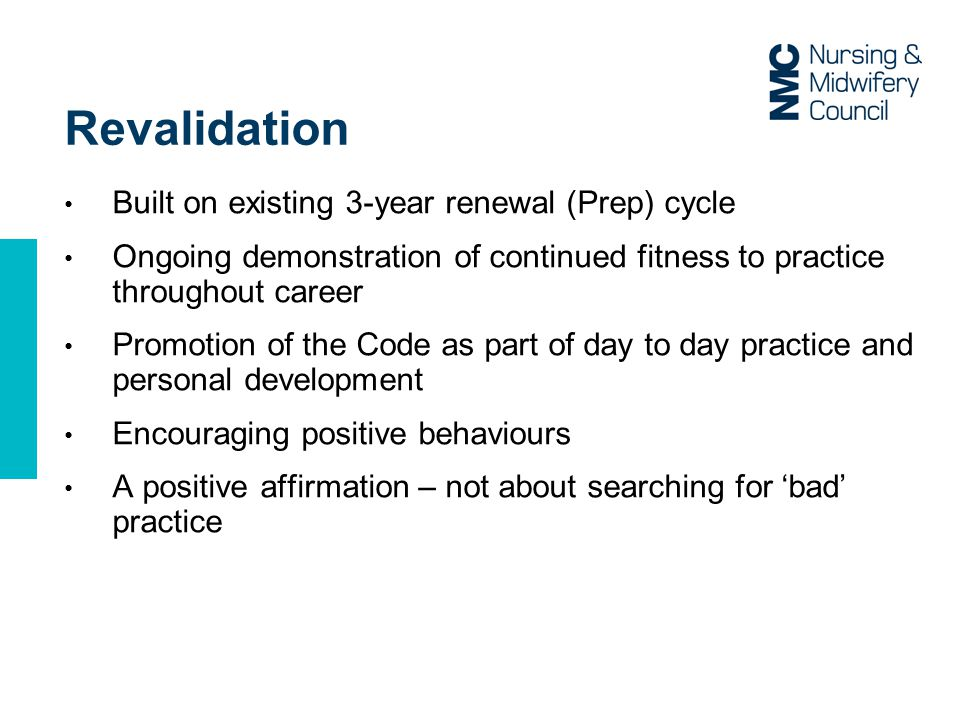 Revalidation Built on existing 3-year renewal (Prep) cycle Ongoing demonstration of continued fitness to practice throughout career Promotion of the Code as part of day to day practice and personal development Encouraging positive behaviours A positive affirmation – not about searching for 'bad' practice