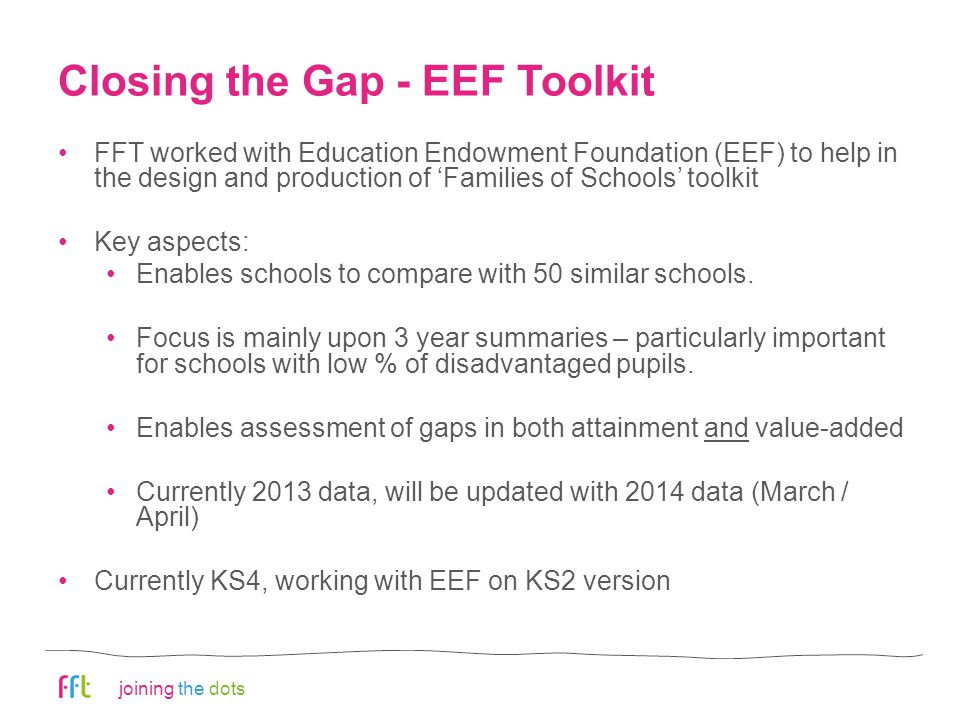 joining the dots Closing the Gap - EEF Toolkit FFT worked with Education Endowment Foundation (EEF) to help in the design and production of 'Families of Schools' toolkit Key aspects: Enables schools to compare with 50 similar schools.