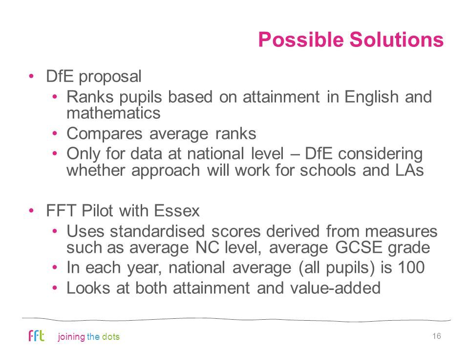 joining the dots Possible Solutions DfE proposal Ranks pupils based on attainment in English and mathematics Compares average ranks Only for data at national level – DfE considering whether approach will work for schools and LAs FFT Pilot with Essex Uses standardised scores derived from measures such as average NC level, average GCSE grade In each year, national average (all pupils) is 100 Looks at both attainment and value-added 16