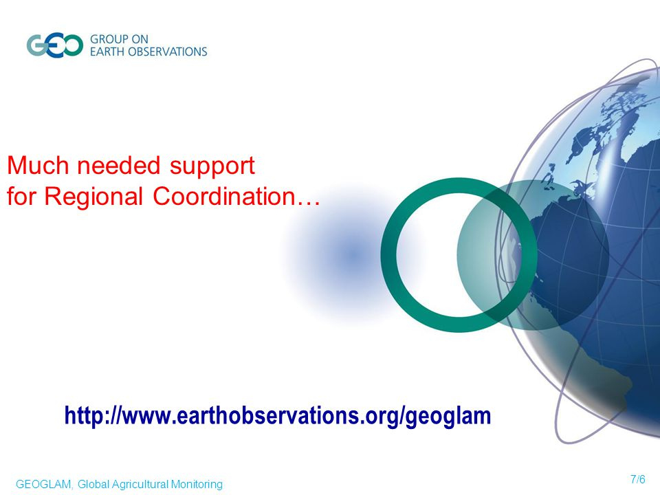 Much needed support for Regional Coordination… 7/6 GEOGLAM, Global Agricultural Monitoring