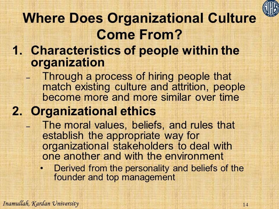 Inamullah, Kardan University 14 1.Characteristics of people within the organization – Through a process of hiring people that match existing culture a