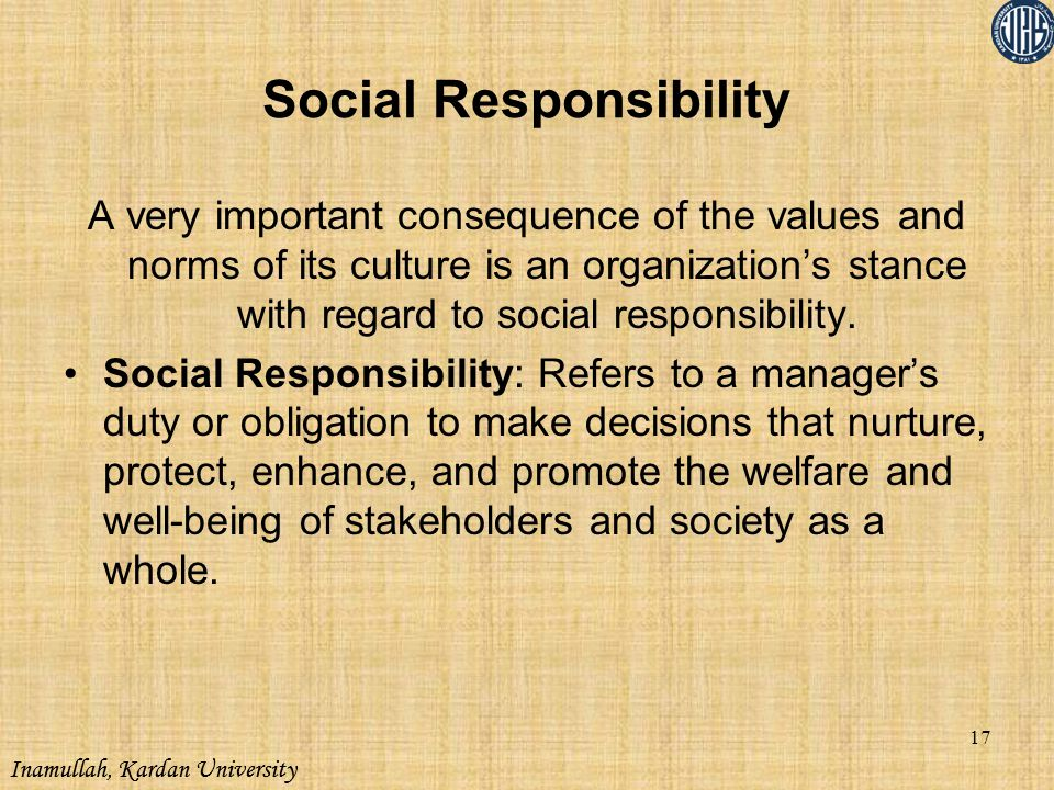 Inamullah, Kardan University Social Responsibility A very important consequence of the values and norms of its culture is an organization's stance wit