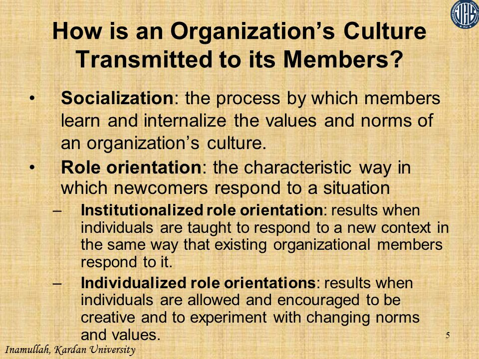 Inamullah, Kardan University How is an Organization's Culture Transmitted to its Members? Socialization: the process by which members learn and intern