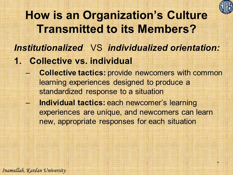 Inamullah, Kardan University How is an Organization's Culture Transmitted to its Members? Institutionalized VS individualized orientation: 1.Collectiv