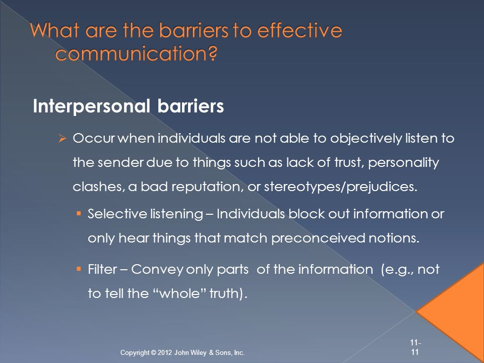 Interpersonal barriers  Occur when individuals are not able to objectively listen to the sender due to things such as lack of trust, personality clashes, a bad reputation, or stereotypes/prejudices.