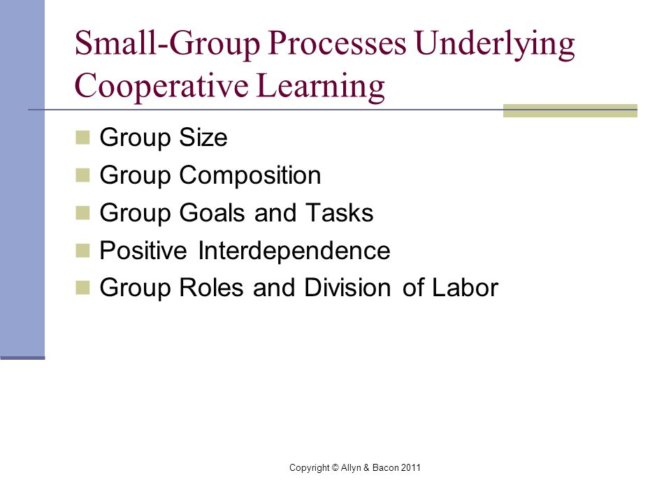 Copyright © Allyn & Bacon 2011 Small-Group Processes Underlying Cooperative Learning Group Size Group Composition Group Goals and Tasks Positive Interdependence Group Roles and Division of Labor