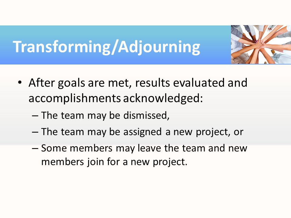 After goals are met, results evaluated and accomplishments acknowledged: – The team may be dismissed, – The team may be assigned a new project, or – S