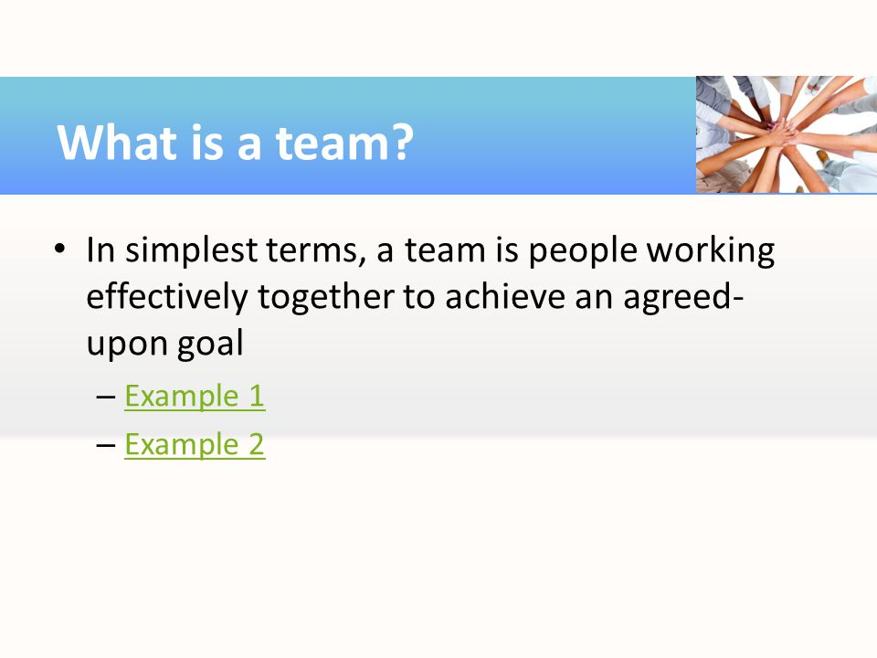 In simplest terms, a team is people working effectively together to achieve an agreed- upon goal – Example 1 Example 1 – Example 2 Example 2 What is a