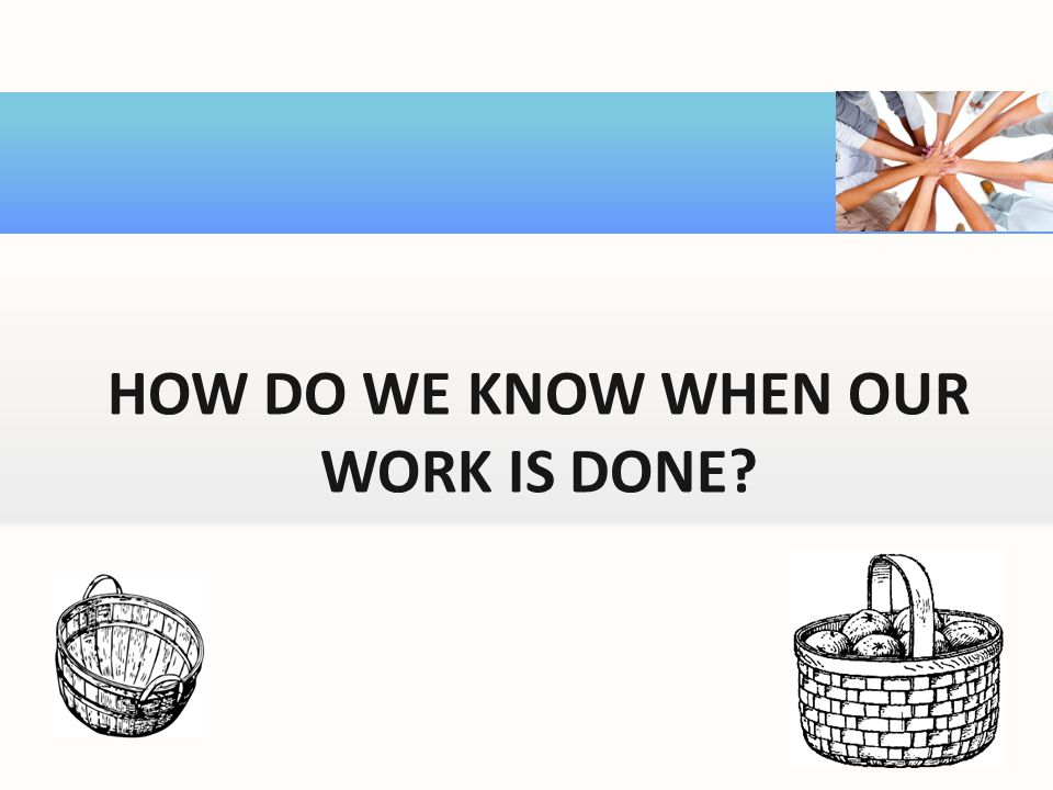 HOW DO WE KNOW WHEN OUR WORK IS DONE?