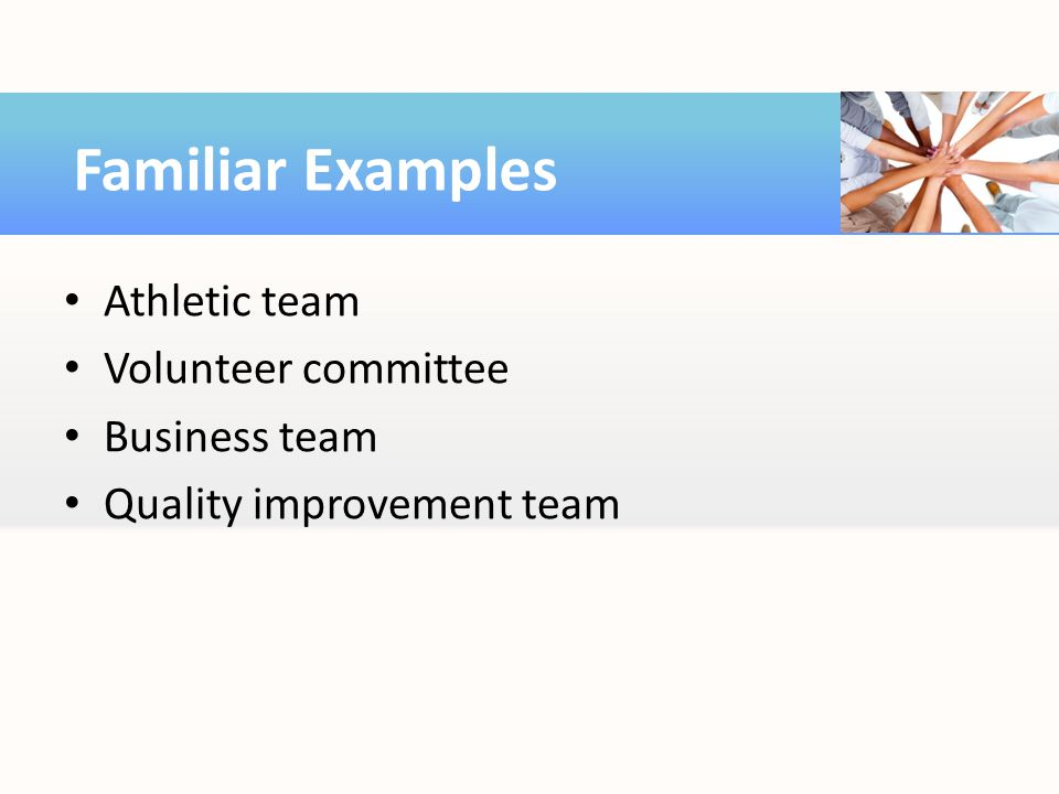 Athletic team Volunteer committee Business team Quality improvement team Familiar Examples