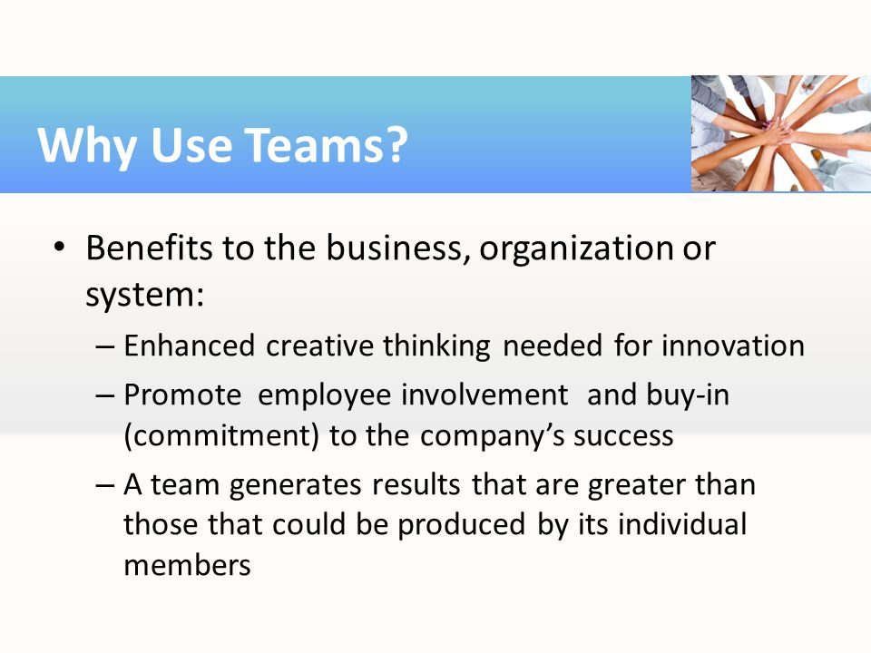 Benefits to the business, organization or system: – Enhanced creative thinking needed for innovation – Promote employee involvement and buy-in (commit