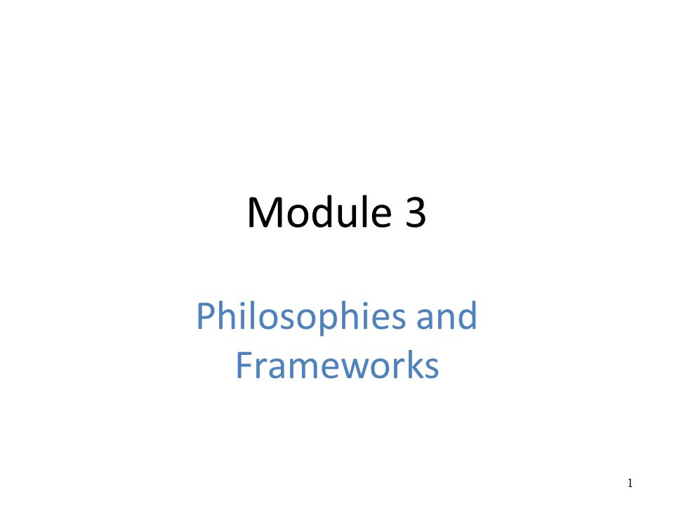 Module 3 Philosophies and Frameworks 1