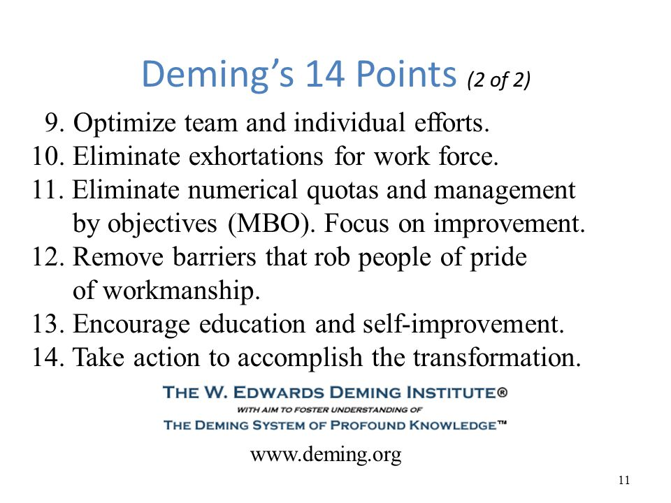 Deming's 14 Points (2 of 2) 11 9. Optimize team and individual efforts. 10. Eliminate exhortations for work force. 11. Eliminate numerical quotas and