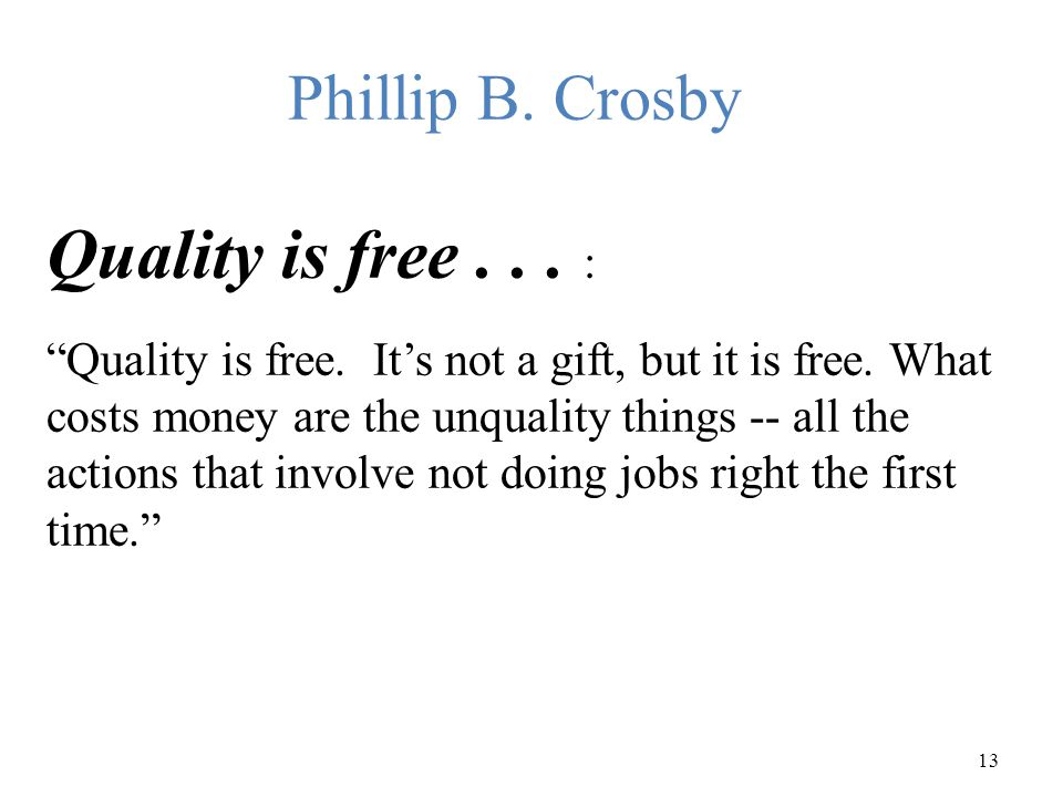 """13 Phillip B. Crosby Quality is free... : """"Quality is free. It's not a gift, but it is free. What costs money are the unquality things -- all the acti"""