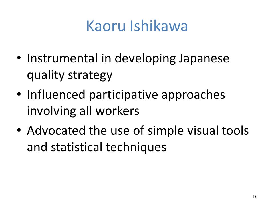 Kaoru Ishikawa Instrumental in developing Japanese quality strategy Influenced participative approaches involving all workers Advocated the use of sim