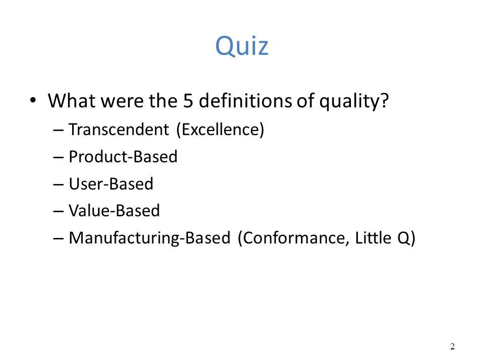 Quiz What were the 5 definitions of quality? – Transcendent (Excellence) – Product-Based – User-Based – Value-Based – Manufacturing-Based (Conformance