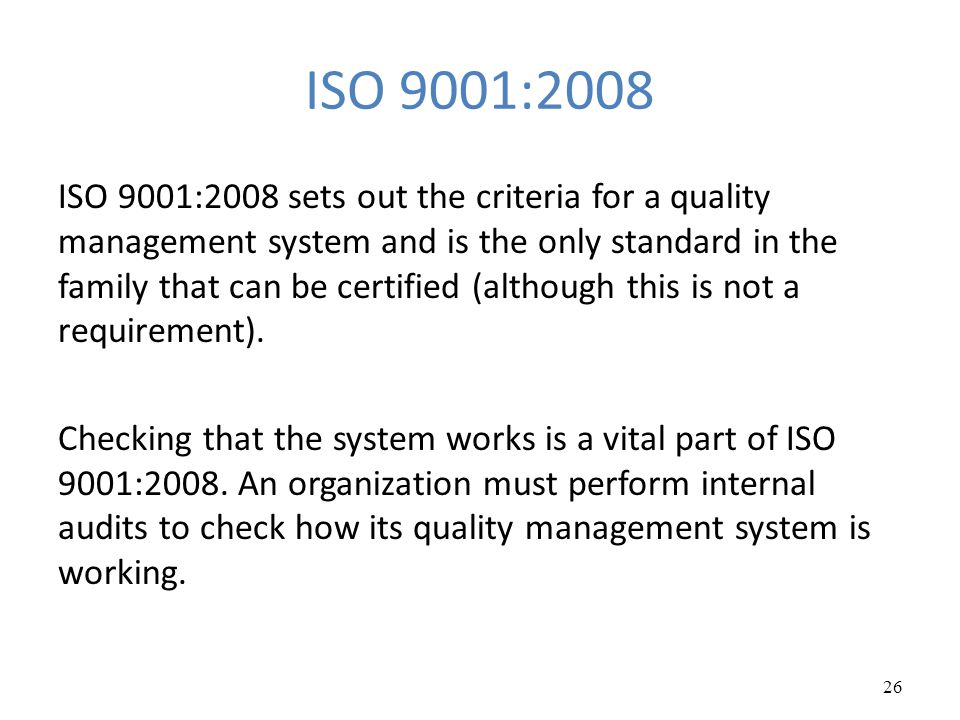 ISO 9001:2008 ISO 9001:2008 sets out the criteria for a quality management system and is the only standard in the family that can be certified (althou