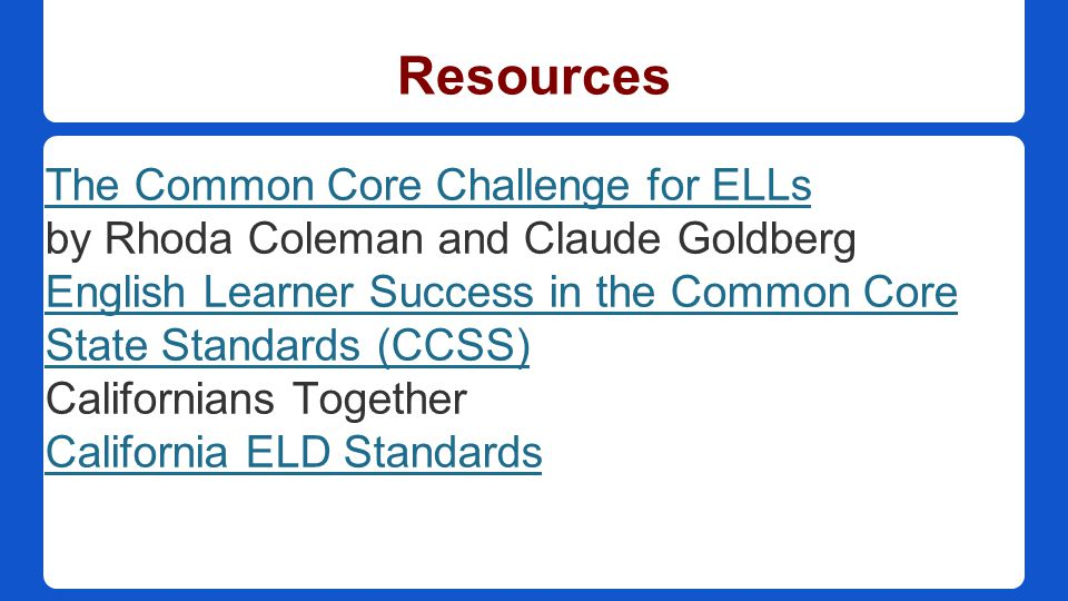 Resources The Common Core Challenge for ELLs by Rhoda Coleman and Claude Goldberg English Learner Success in the Common Core State Standards (CCSS) Californians Together California ELD Standards