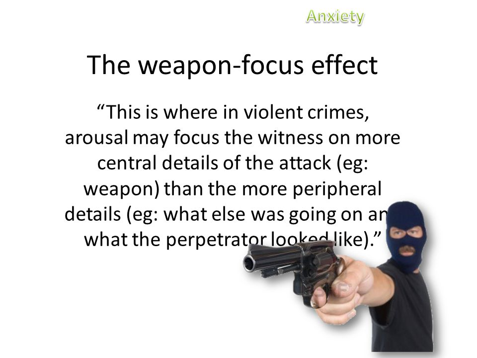 The weapon-focus effect This is where in violent crimes, arousal may focus the witness on more central details of the attack (eg: weapon) than the more peripheral details (eg: what else was going on and what the perpetrator looked like).