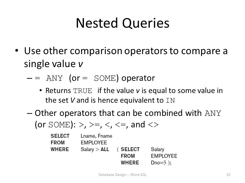 Nested Queries Use other comparison operators to compare a single value v – = ANY (or = SOME ) operator Returns TRUE if the value v is equal to some value in the set V and is hence equivalent to IN – Other operators that can be combined with ANY (or SOME ): >, >=, Database Design -- More SQL10