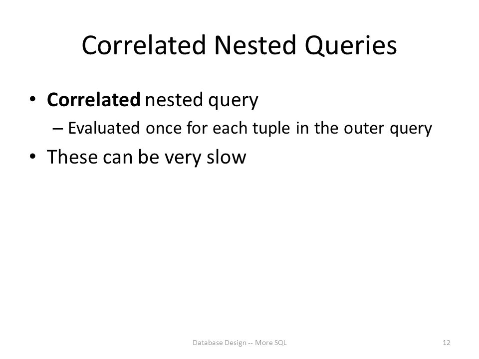 Correlated Nested Queries Correlated nested query – Evaluated once for each tuple in the outer query These can be very slow Database Design -- More SQL12