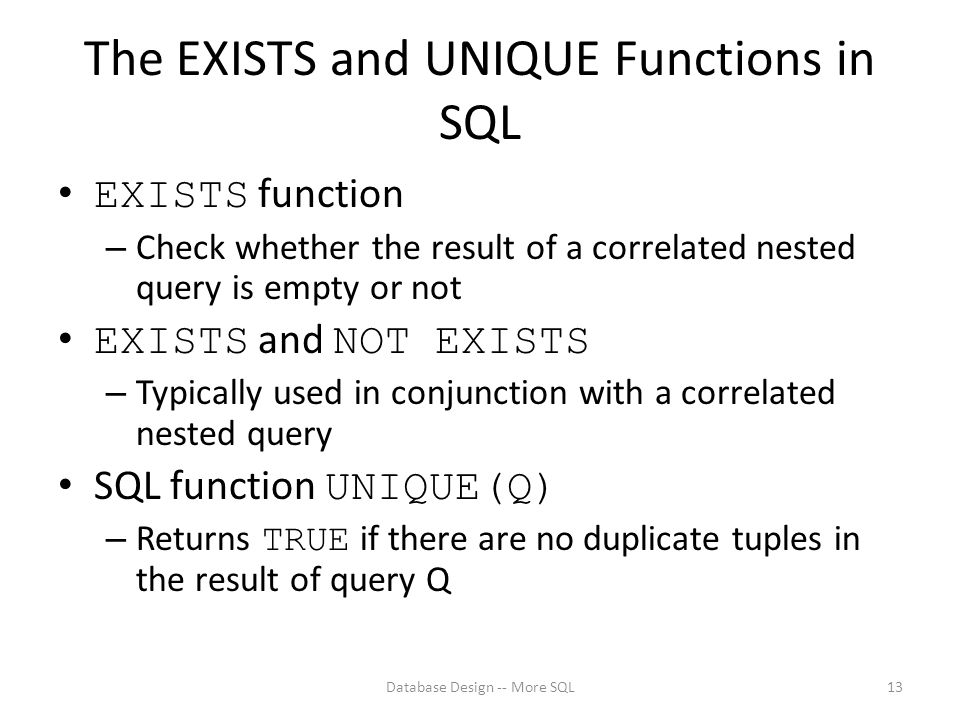 The EXISTS and UNIQUE Functions in SQL EXISTS function – Check whether the result of a correlated nested query is empty or not EXISTS and NOT EXISTS – Typically used in conjunction with a correlated nested query SQL function UNIQUE(Q) – Returns TRUE if there are no duplicate tuples in the result of query Q Database Design -- More SQL13
