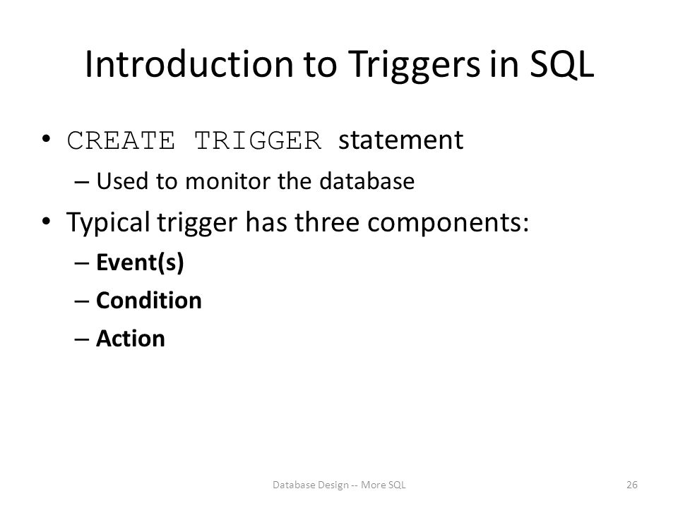 Introduction to Triggers in SQL CREATE TRIGGER statement – Used to monitor the database Typical trigger has three components: – Event(s) – Condition – Action Database Design -- More SQL26