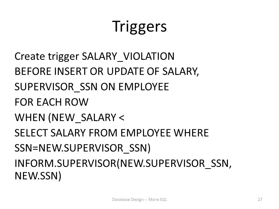 Triggers Create trigger SALARY_VIOLATION BEFORE INSERT OR UPDATE OF SALARY, SUPERVISOR_SSN ON EMPLOYEE FOR EACH ROW WHEN (NEW_SALARY < SELECT SALARY FROM EMPLOYEE WHERE SSN=NEW.SUPERVISOR_SSN) INFORM.SUPERVISOR(NEW.SUPERVISOR_SSN, NEW.SSN) Database Design -- More SQL27