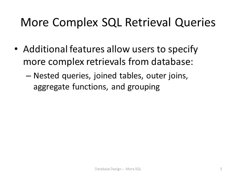 More Complex SQL Retrieval Queries Additional features allow users to specify more complex retrievals from database: – Nested queries, joined tables, outer joins, aggregate functions, and grouping Database Design -- More SQL3
