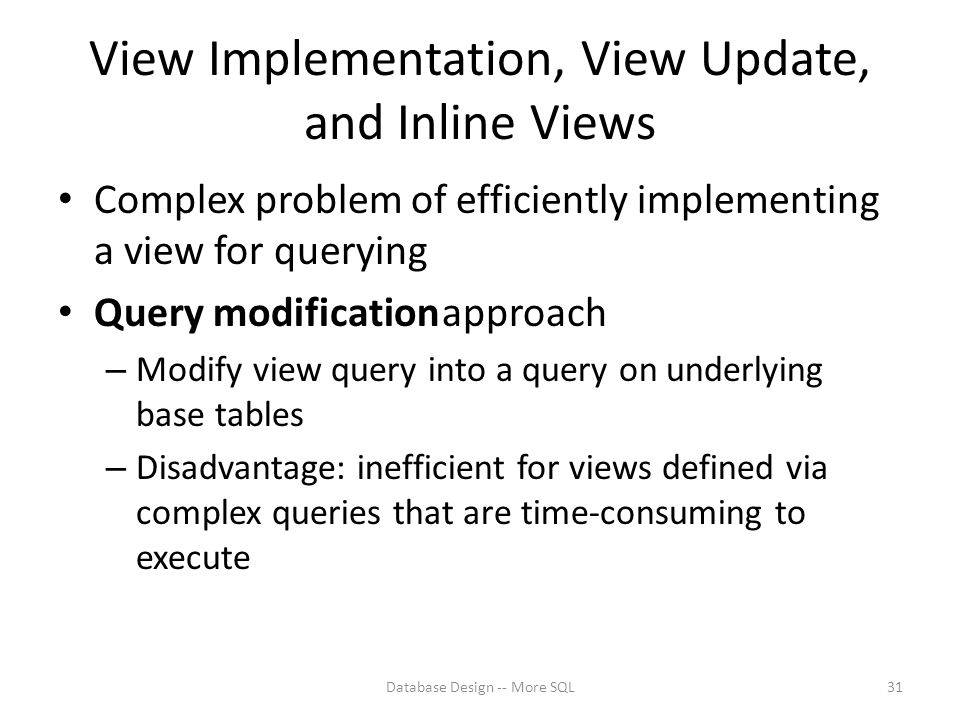 View Implementation, View Update, and Inline Views Complex problem of efficiently implementing a view for querying Query modificationapproach – Modify view query into a query on underlying base tables – Disadvantage: inefficient for views defined via complex queries that are time-consuming to execute Database Design -- More SQL31