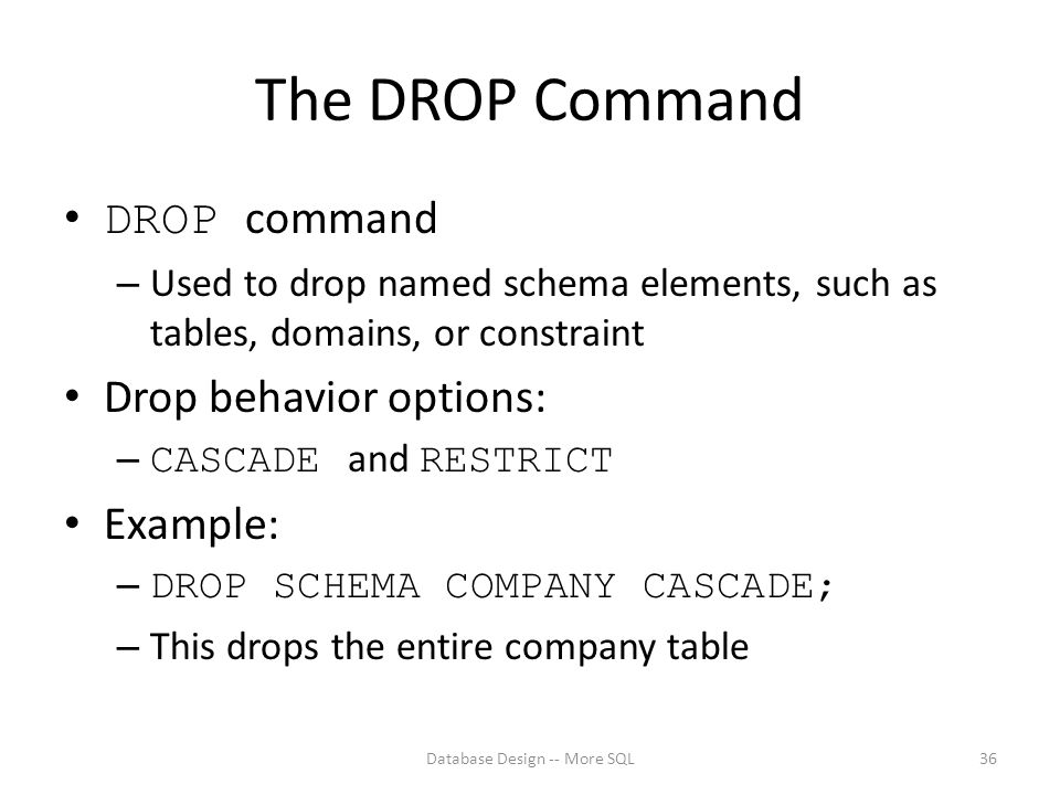 The DROP Command DROP command – Used to drop named schema elements, such as tables, domains, or constraint Drop behavior options: – CASCADE and RESTRICT Example: – DROP SCHEMA COMPANY CASCADE; – This drops the entire company table Database Design -- More SQL36