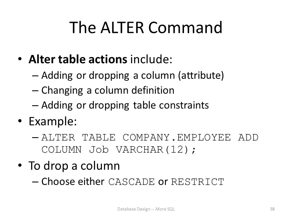 The ALTER Command Alter table actions include: – Adding or dropping a column (attribute) – Changing a column definition – Adding or dropping table constraints Example: – ALTER TABLE COMPANY.EMPLOYEE ADD COLUMN Job VARCHAR(12); To drop a column – Choose either CASCADE or RESTRICT Database Design -- More SQL38