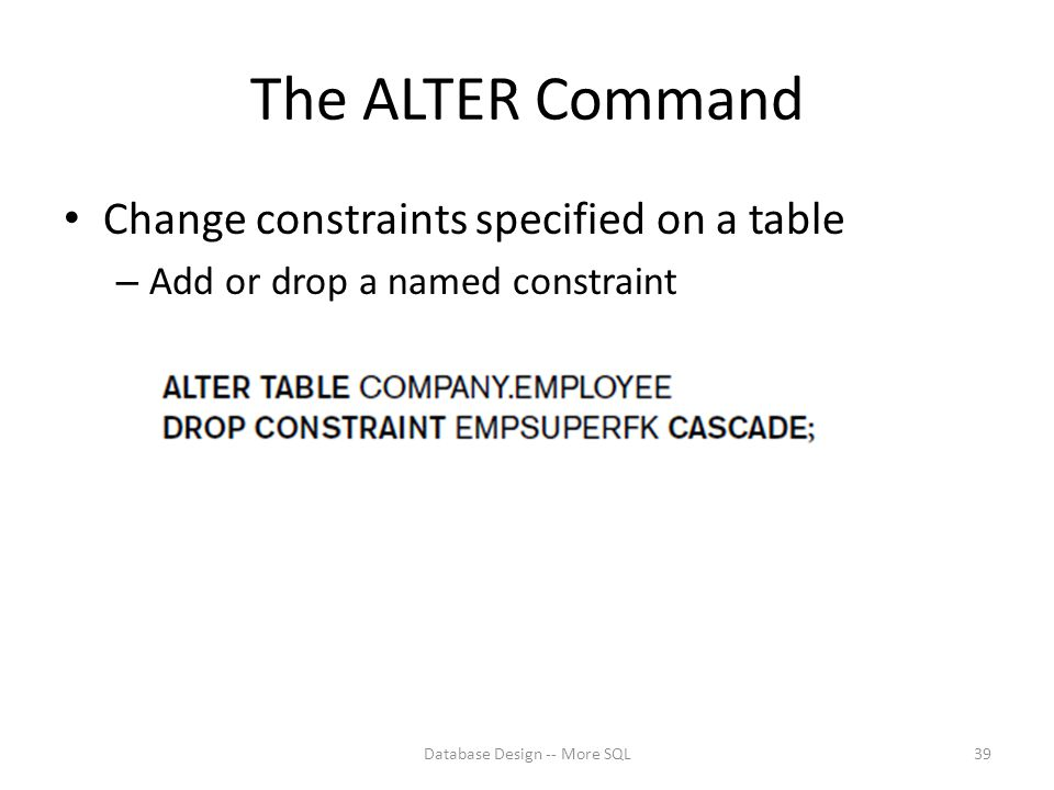The ALTER Command Change constraints specified on a table – Add or drop a named constraint Database Design -- More SQL39