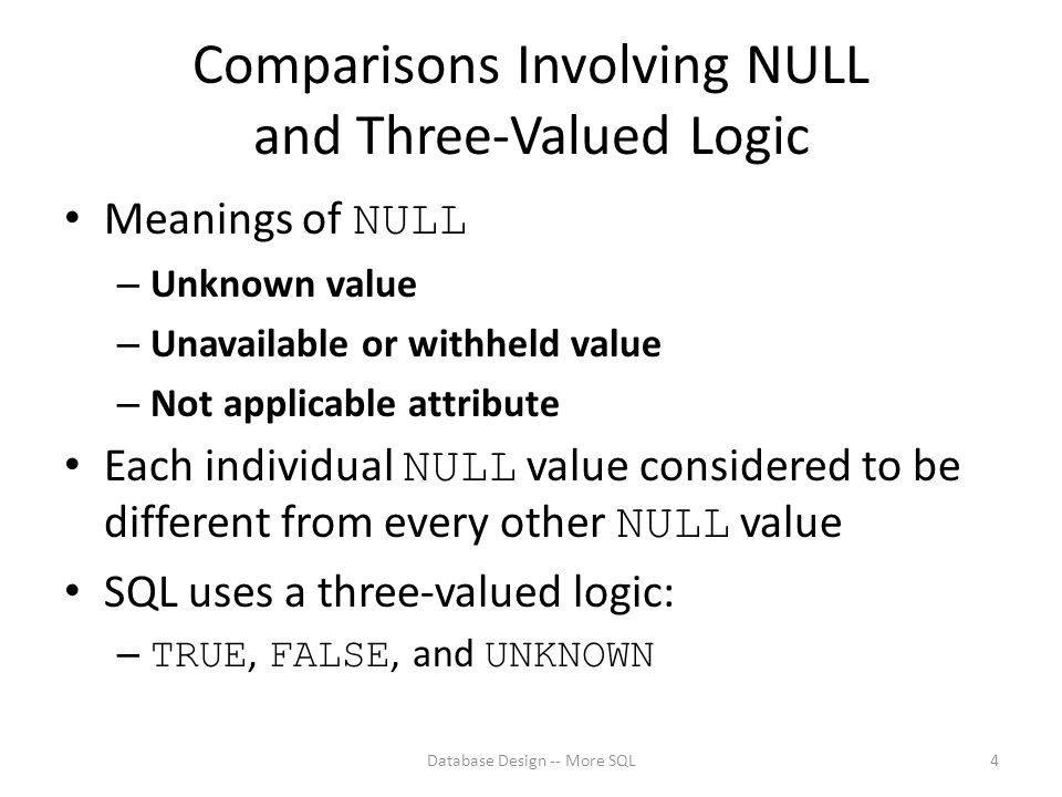 Comparisons Involving NULL and Three-Valued Logic Meanings of NULL – Unknown value – Unavailable or withheld value – Not applicable attribute Each individual NULL value considered to be different from every other NULL value SQL uses a three-valued logic: – TRUE, FALSE, and UNKNOWN Database Design -- More SQL4