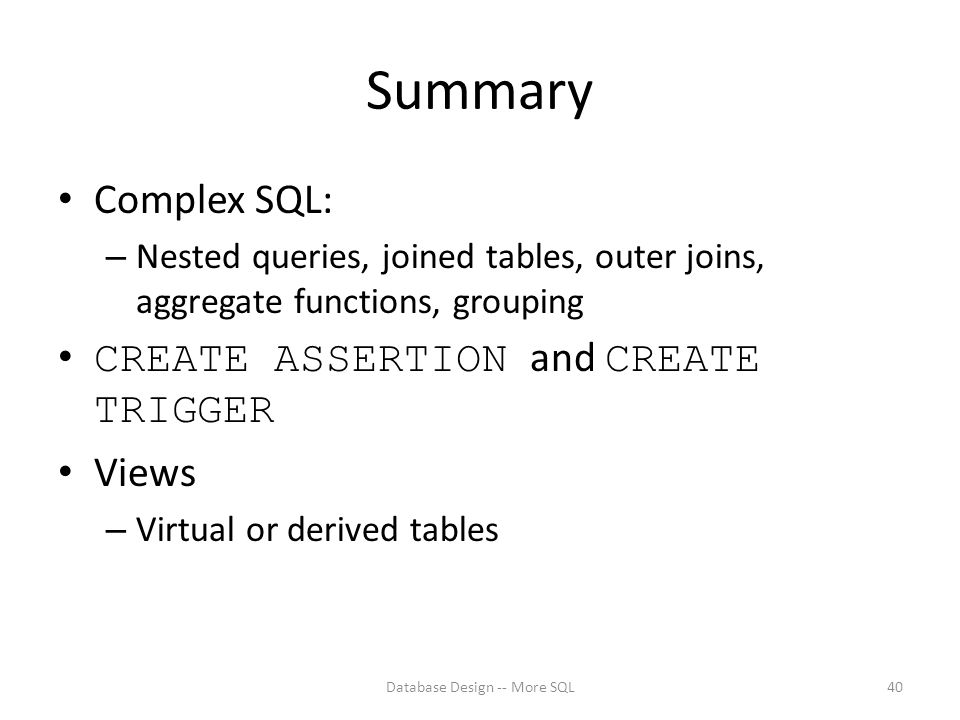 Summary Complex SQL: – Nested queries, joined tables, outer joins, aggregate functions, grouping CREATE ASSERTION and CREATE TRIGGER Views – Virtual or derived tables Database Design -- More SQL40