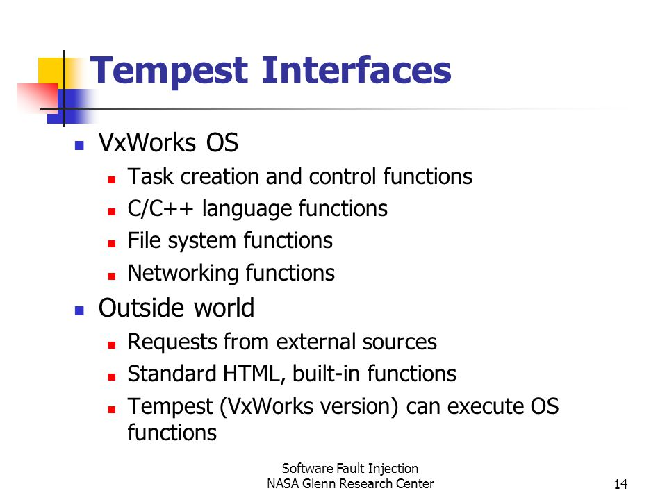 Software Fault Injection NASA Glenn Research Center14 Tempest Interfaces VxWorks OS Task creation and control functions C/C++ language functions File system functions Networking functions Outside world Requests from external sources Standard HTML, built-in functions Tempest (VxWorks version) can execute OS functions