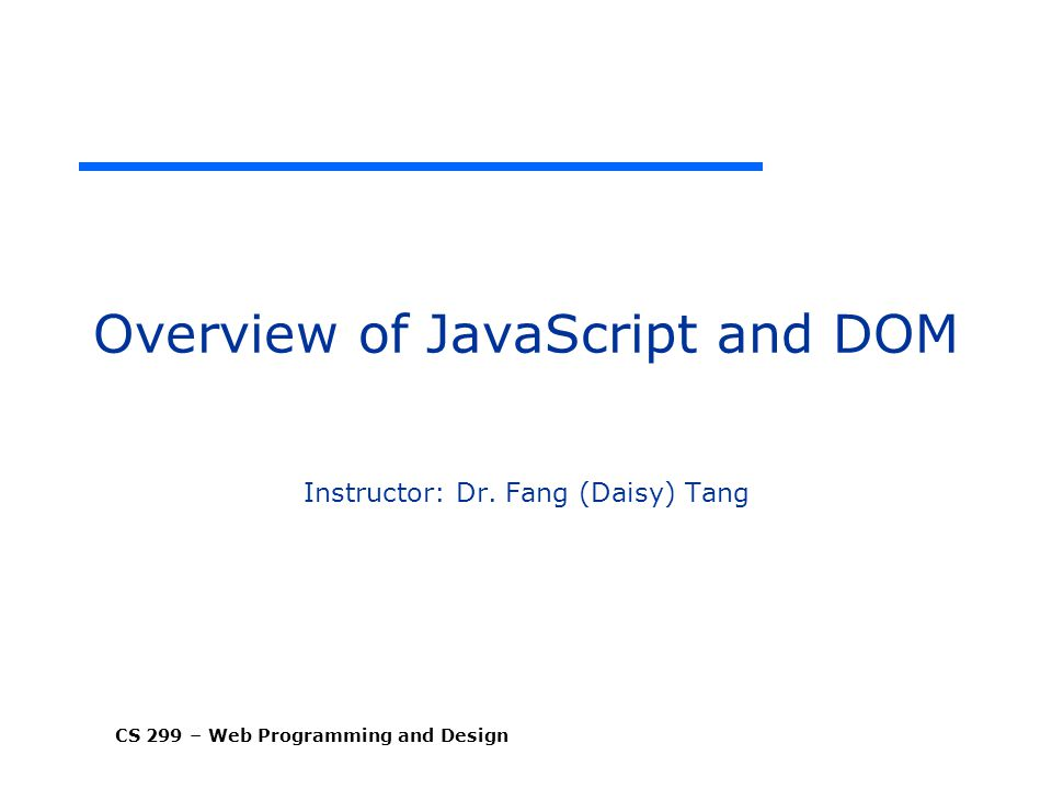 CS 299 – Web Programming and Design Overview of JavaScript and DOM Instructor: Dr.