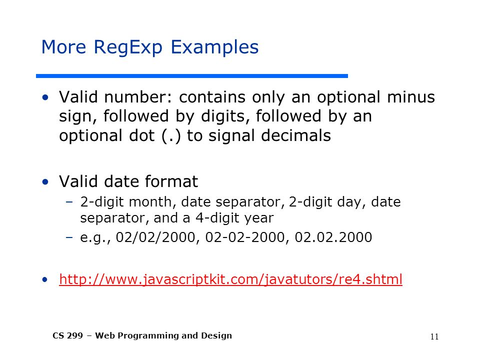 CS 299 – Web Programming and Design 11 More RegExp Examples Valid number: contains only an optional minus sign, followed by digits, followed by an optional dot (.) to signal decimals Valid date format –2-digit month, date separator, 2-digit day, date separator, and a 4-digit year –e.g., 02/02/2000, ,